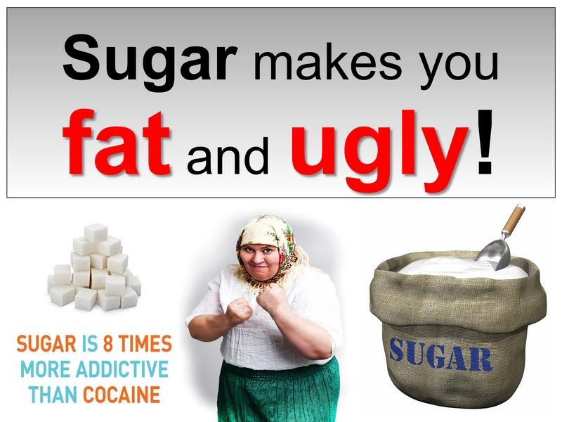 sugar makes you fat and ugly