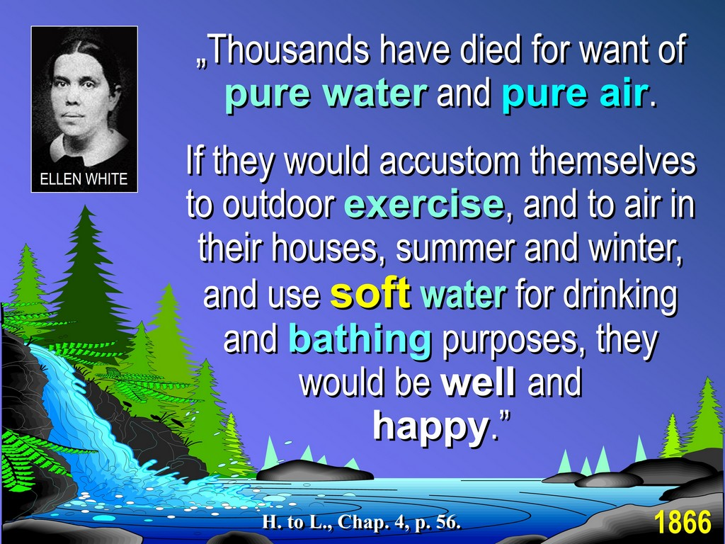 Ellen G White encouraged drinking soft water and not hard water (high in harmful inorganic calcium carbonate)